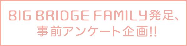 BIG BRIDGE FAMILY発足事前アンケート企画!!